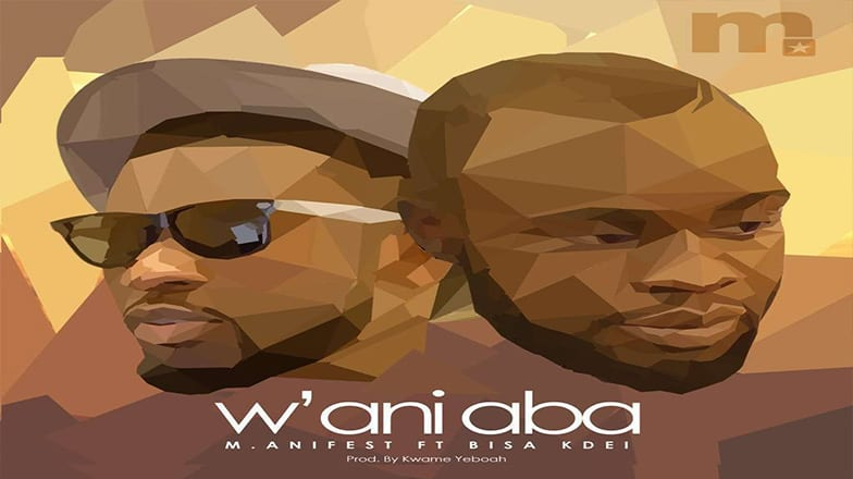 (Song Of The Day): M.anifest – W'ani Aba ft. Bisa Kdei